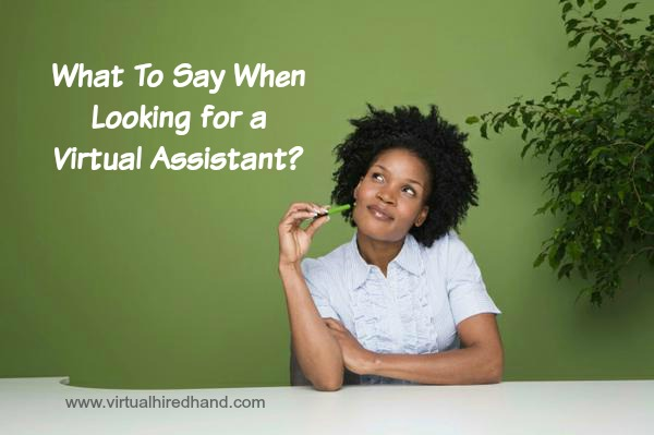 What To Say When You're Looking For A Virtual Assistant